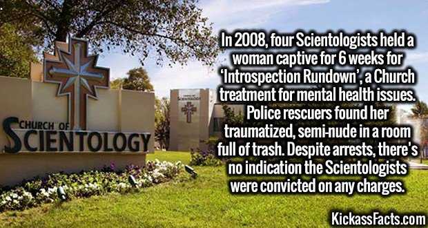3254 Scientology-In 2008, four Scientologists held a woman captive for 6 weeks for 'Introspection Rundown', a Church treatment for mental health issues. Police rescuers found her traumatized, semi-nude in a room full of trash. Despite arrests, there's no indication the Scientologists were convicted on any charges.