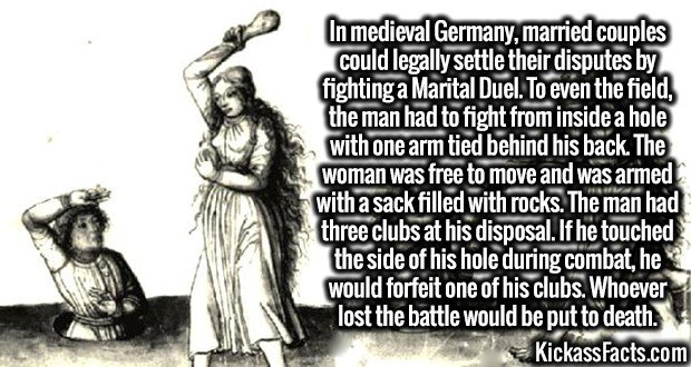 3255 Marital Duel-In medieval Germany, married couples could legally settle their disputes by fighting a Marital Duel. To even the field, the man had to fight from inside a hole with one arm tied behind his back. The woman was free to move and was armed with a sack filled with rocks. The man had three clubs at his disposal. If he touched the side of his hole during combat, he would forfeit one of his clubs. Whoever lost the battle would be put to death.