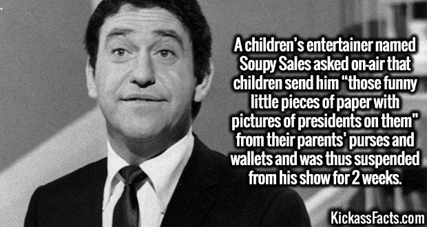 "3258 Soupy Sales-A children's entertainer named Soupy Sales asked on-air that children send him ""those funny little pieces of paper with pictures of presidents on them"" from their parents' purses and wallets and was thus suspended from his show for 2 weeks."