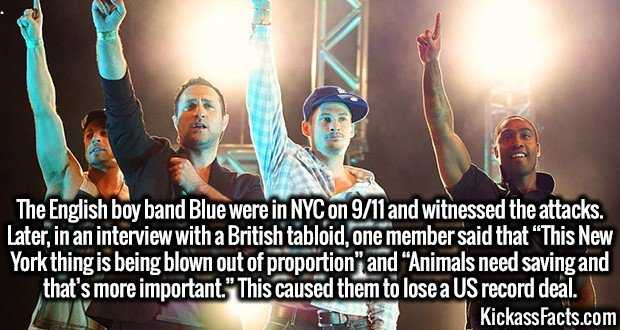 "3259 Blue-The English boy band Blue were in NYC on 9/11 and witnessed the attacks. Later, in an interview with a British tabloid, one member said that ""This New York thing is being blown out of proportion"" and ""Animals need saving and that's more important."" This caused them to lose a US record deal."