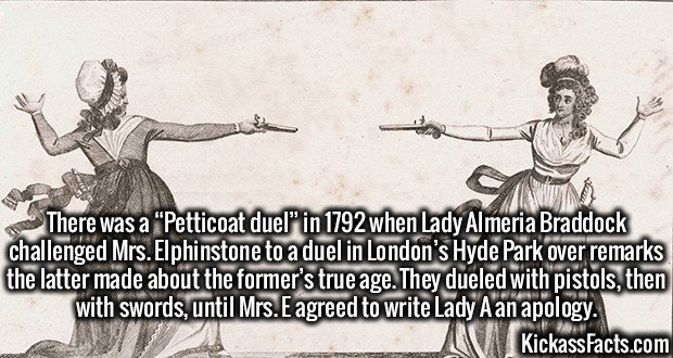 "3354 Petticoat duel-There was a ""Petticoat duel"" in 1792 when Lady Almeria Braddock challenged Mrs. Elphinstone to a duel in London's Hyde Park over remarks the latter made about the former's true age. They dueled with pistols, then with swords, until Mrs. E agreed to write Lady A an apology."