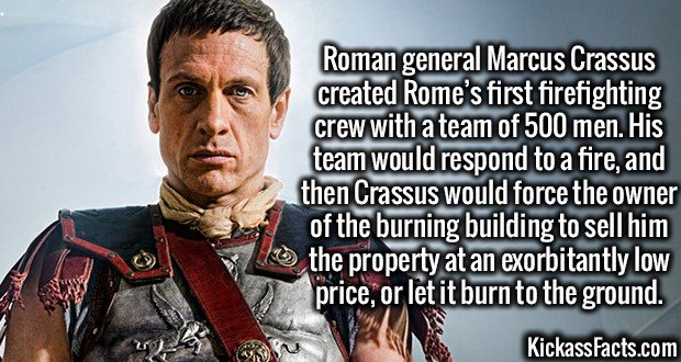 3355 Marcus Crassus-Roman general Marcus Crassus created Rome's first firefighting crew with a team of 500 men. His team would respond to a fire, and then Crassus would force the owner of the burning building to sell him the property at an exorbitantly low price, or let it burn to the ground.