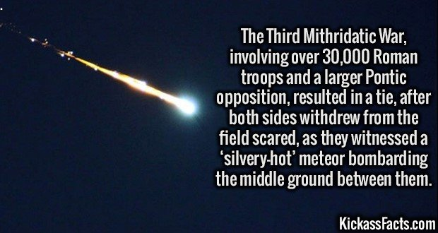 3383 Third Mithridatic War-The Third Mithridatic War, involving over 30,000 Roman troops and a larger Pontic opposition, resulted in a tie, after both sides withdrew from the field scared, as they witnessed a 'silvery-hot' meteor bombarding the middle ground between them.