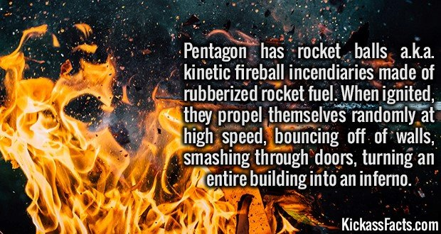 3388 Rocket Balls-Pentagon has rocket balls a.k.a. kinetic fireball incendiaries made of rubberized rocket fuel. When ignited, they propel themselves randomly at high speed, bouncing off of walls, smashing through doors, turning an entire building into an inferno.