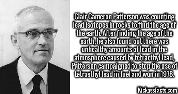 3390 Clair Cameron Patterson-Clair Cameron Patterson was counting lead isotopes in rocks to find the age of the earth. After finding the age of the earth, he also found out there was unhealthy amounts of lead in the atmosphere caused by tetraethyl lead, Patterson campaigned to stop the use of tetraethyl lead in fuel and won in 1978.