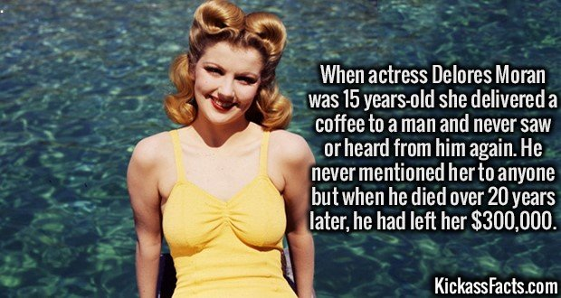 3441 Delores Moran-When actress Delores Moran was 15 years-old she delivered a coffee to a man and never saw or heard from him again. He never mentioned her to anyone but when he died over 20 years later, he had left her $300,000.