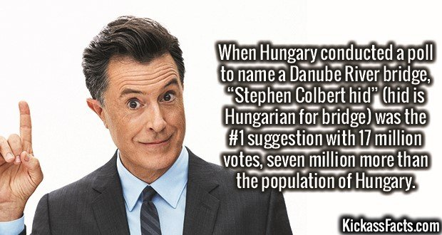 "3466 Stephen Colbert Hid-When Hungary conducted a poll to name a Danube River bridge, ""Stephen Colbert hid"" (hid is Hungarian for bridge) was the #1 suggestion with 17 million votes, seven million more than the population of Hungary."