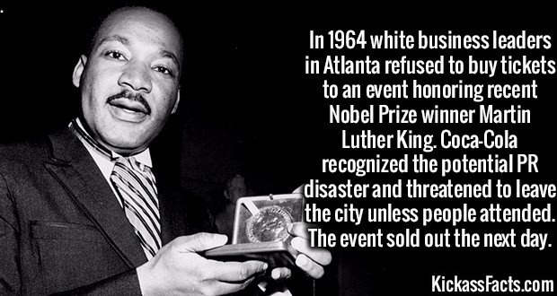 3486 MLK Peace Prize-In 1964 white business leaders in Atlanta refused to buy tickets to an event honoring recent Nobel Prize winner Martin Luther King. Coca-Cola recognized the potential PR disaster and threatened to leave the city unless people attended. The event sold out the next day.