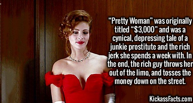 "3491 Julia Roberts-""Pretty Woman"" was originally titled ""$3,000"" and was a cynical, depressing tale of a junkie prostitute and the rich jerk she spends a week with. In the end, the rich guy throws her out of the limo, and tosses the money down on the street."