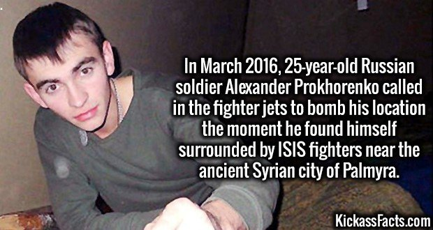 3512 Alexander Prokhorenko-In March 2016, 25-year-old Russian soldier Alexander Prokhorenko called in the fighter jets to bomb his location the moment he found himself surrounded by ISIS fighters near the ancient Syrian city of Palmyra.