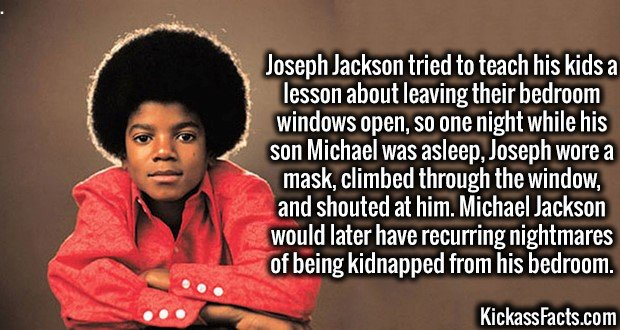 3517 Michael Jackson-Joseph Jackson tried to teach his kids a lesson about leaving their bedroom windows open, so one night while his son Michael was asleep, Joseph wore a mask, climbed through the window, and shouted at him. Michael Jackson would later have recurring nightmares of being kidnapped from his bedroom.