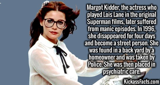 3541 Margot Kidder-Margot Kidder, the actress who played Lois Lane in the original Superman films, later suffered from manic episodes. In 1996, she disappeared for four days and become a street person. She was found in a back yard by a homeowner and was taken by Police. She was then placed in psychiatric care.
