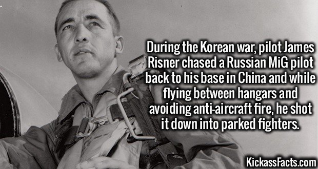 3592 James Risner-During the Korean war, pilot James Risner chased a Russian MiG pilot back to his base in China and while flying between hangars and avoiding anti-aircraft fire, he shot it down into parked fighters.