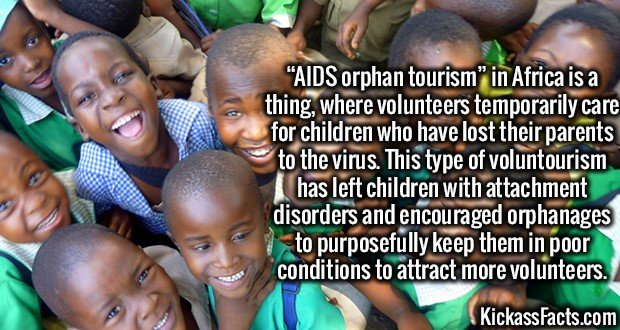 "3596 AIDS orphan tourism-""AIDS orphan tourism"" in Africa is a thing, where volunteers temporarily care for children who have lost their parents to the virus. This type of voluntourism has left children with attachment disorders and encouraged orphanages to purposefully keep them in poor conditions to attract more volunteers."