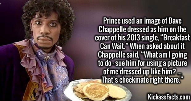 "3598 Breakfast Can Wait-Prince used an image of Dave Chappelle dressed as him on the cover of his 2013 single, ""Breakfast Can Wait."" When asked about it Chappelle said, ""What am I going to do - sue him for using a picture of me dressed up like him? ... That's checkmate right there."""