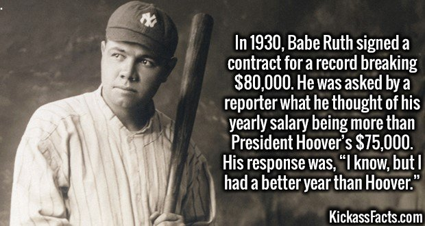 """3617 Babe Ruth-In 1930, Babe Ruth signed a contract for a record breaking $80,000. He was asked by a reporter what he thought of his yearly salary being more than President Hoover's $75,000. His response was, """"I know, but I had a better year than Hoover."""""""