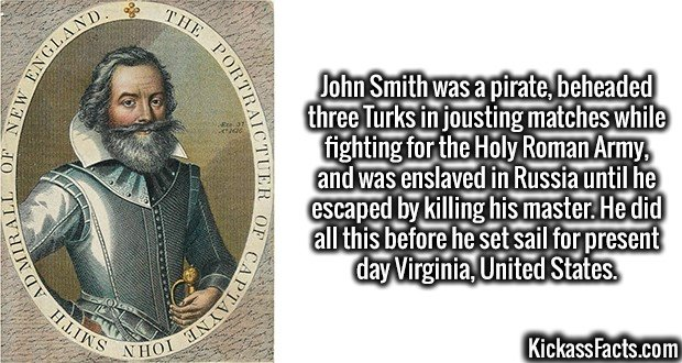 3622 Captain John Smith-John Smith was a pirate, beheaded three Turks in jousting matches while fighting for the Holy Roman Army, and was enslaved in Russia until he escaped by killing his master. He did all this before he set sail for present day Virginia, United States.