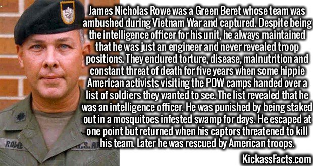 3672 James Nicholas Rowe-James Nicholas Rowe was a Green Beret whose team was ambushed during Vietnam War and captured. Despite being the intelligence officer for his unit, he always maintained that he was just an engineer and never revealed troop positions. They endured torture, disease, malnutrition and constant threat of death for five years when some hippie American activists visiting the POW camps handed over a list of soldiers they wanted to see. The list revealed that he was an intelligence officer. He was punished by being staked out in a mosquitoes infested swamp for days. He escaped at one point but returned when his captors threatened to kill his team. Later he was rescued by American troops.