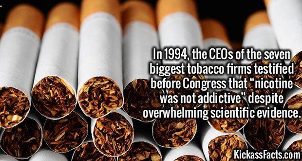 """3673 Tobacco CEOs-In 1994, the CEOs of the seven biggest tobacco firms testified before Congress that """"nicotine was not addictive"""" despite overwhelming scientific evidence."""
