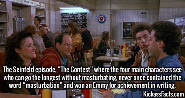 """3677 Seinfeld The contest-The Seinfeld episode, """"The Contest"""" where the four main characters see who can go the longest without masturbating, never once contained the word """"masturbation"""" and won an Emmy for achievement in writing."""
