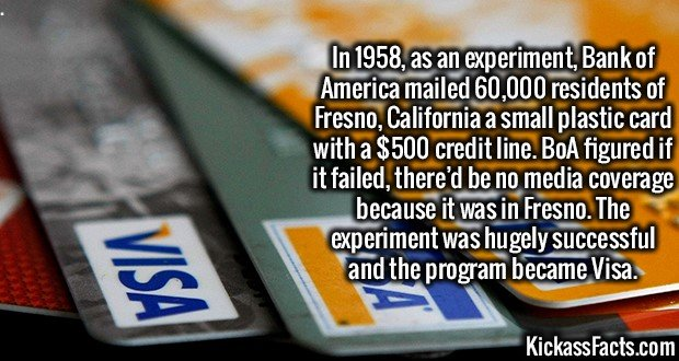 3678 Visa Cards-In 1958, as an experiment, Bank of America mailed 60,000 residents of Fresno, California a small plastic card with a $500 credit line. BoA figured if it failed, there'd be no media coverage because it was in Fresno. The experiment was hugely successful and the program became Visa.