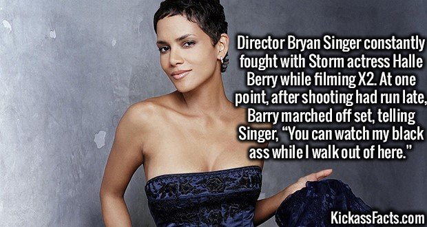 """3721 Halle Berry-Director Bryan Singer constantly fought with Storm actress Halle Berry while filming X2. At one point, after shooting had run late, Barry marched off set, telling Singer, """"You can watch my black ass while I walk out of here."""""""