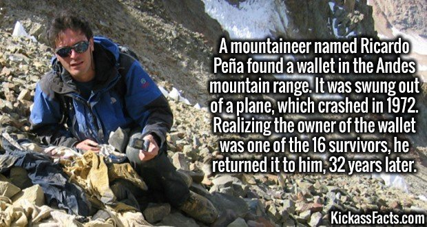 3783 Lost Wallet-A mountaineer named Ricardo Peña found a wallet in the Andes mountain range. It was swung out of a plane, which crashed in 1972. Realizing the owner of the wallet was one of the 16 survivors, he returned it to him, 32 years later.
