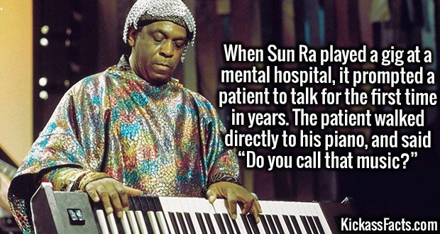 "3784 Sun Ra-When Sun Ra played a gig at a mental hospital, it prompted a patient to talk for the first time in years. The patient walked directly to his piano, and said ""Do you call that music?"""