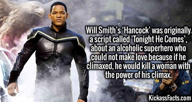 3786 Hancock-Will Smith's 'Hancock' was originally a script called 'Tonight He Comes', about an alcoholic superhero who could not make love because if he climaxed, he would kill a woman with the power of his climax.