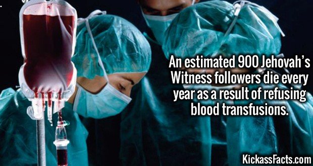3787 Blood Transfusions-An estimated 900 Jehovah's Witness followers die every year as a result of refusing blood transfusions.