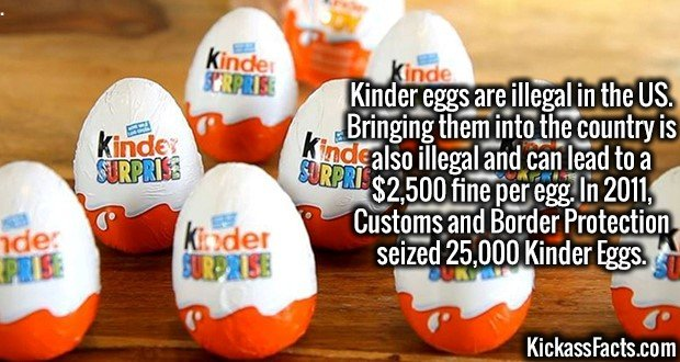 3788 Kinder eggs-Kinder eggs are illegal in the US. Bringing them into the country is also illegal and can lead to a $2,500 fine per egg. In 2011, Customs and Border Protection seized 25,000 Kinder Eggs.