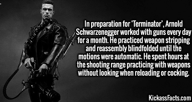 3993 Arnold Schwarzenegger-In preparation for 'Terminator', Arnold Schwarzenegger worked with guns every day for a month. He practiced weapon stripping and reassembly blindfolded until the motions were automatic. He spent hours at the shooting range practicing with weapons without looking when reloading or cocking.