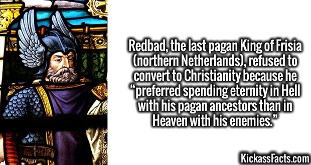 """4044 Redbad-Redbad, the last pagan King of Frisia (northern Netherlands), refused to convert to Christianity because he """"preferred spending eternity in Hell with his pagan ancestors than in Heaven with his enemies."""""""