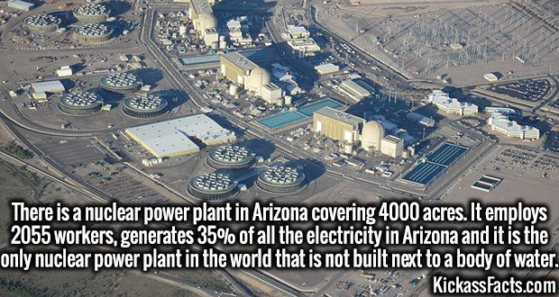 4203-arizona-nuclear-plant-There is a nuclear power plant in Arizona covering 4000 acres. It employs 2055 workers, generates 35% of all the electricity in Arizona and it is the only nuclear power plant in the world that is not built next to a body of water.