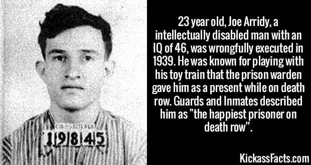 "23 year old, Joe Arridy, a intellectually disabled man with an IQ of 46, was wrongfully executed in 1939. He was known for playing with his toy train that the prison warden gave him as a present while on death row. Guards and Inmates described him as ""the happiest prisoner on death row""."