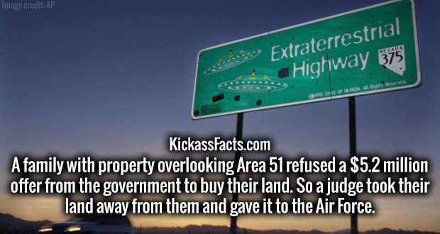 A family with property overlooking Area 51 refused a $5.2 million offer from the government to buy their land. So a judge took their land away from them and gave it to the Air Force.