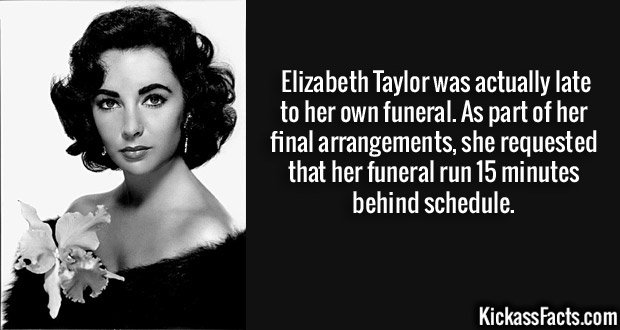 Elizabeth Taylor was actually late to her own funeral. As part of her final arrangements, she requested that her funeral run 15 minutes behind schedule.