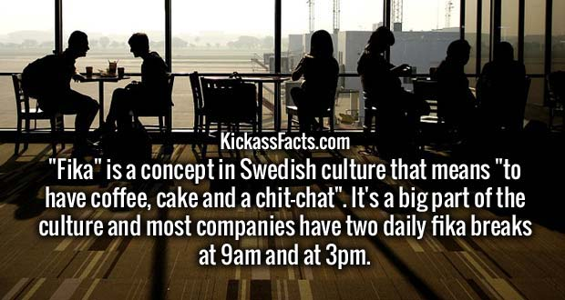 """Fika"" is a concept in Swedish culture that means ""to have coffee, cake and a chit-chat"". It's a big part of the culture and most companies have two daily fika breaks at 9am and at 3pm."