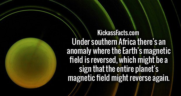 Under southern Africa there's an anomaly where the Earth's magnetic field is reversed, which might be a sign that the entire planet's magnetic field might reverse again.