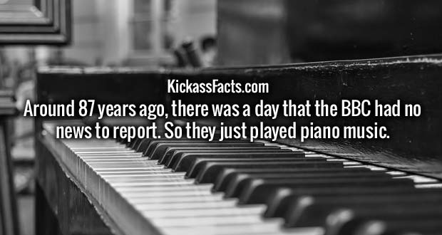 Around 87 years ago, there was a day that the BBC had no news to report. So they just played piano music.
