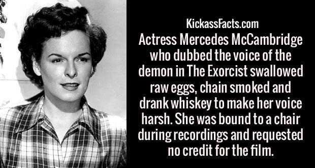Actress Mercedes McCambridge who dubbed the voice of the demon in The Exorcist swallowed raw eggs, chain smoked and drank whiskey to make her voice harsh. She was bound to a chair during recordings and requested no credit for the film.