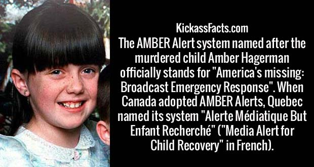 "The AMBER Alert system named after the murdered child Amber Hagerman officially stands for ""America's missing: Broadcast Emergency Response"". When Canada adopted AMBER Alerts, Quebec named its system ""Alerte Médiatique But Enfant Recherché"" (""Media Alert for Child Recovery"" in French)."