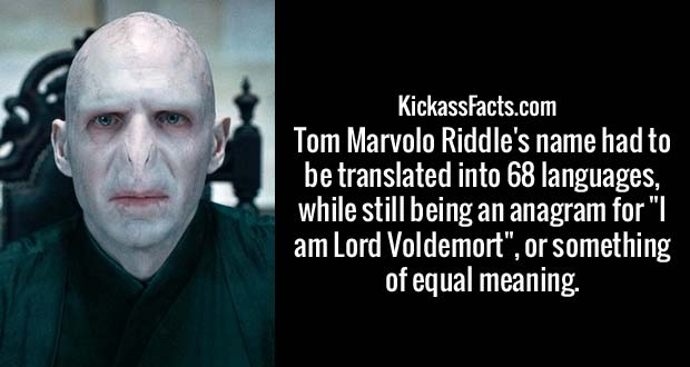 "Tom Marvolo Riddle's name had to be translated into 68 languages, while still being an anagram for ""I am Lord Voldemort"", or something of equal meaning"
