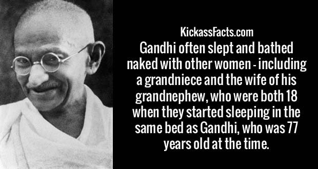 Gandhi often slept and bathed naked with other women – including a grandniece and the wife of his grandnephew, who were both 18 when they started sleeping in the same bed as Gandhi, who was 77 years old at the time.