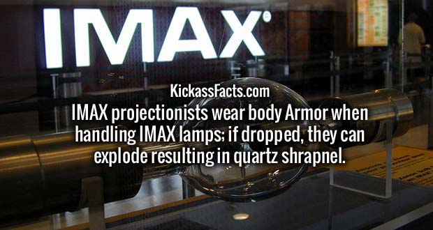 IMAX projectionists wear body Armor when handling IMAX lamps; if dropped, they can explode resulting in quartz shrapnel.