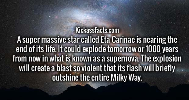 A super massive star called Eta Carinae (7,500 light years from Earth) is nearing the end of its life. It could explode tomorrow or 1000 years from now in what is known as a supernova. The explosion will create a blast so violent that its flash will briefly outshine the entire Milky Way.