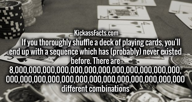 If you thoroughly shuffle a deck of playing cards, you'll end up with a sequence which has (probably) never existed before. There are 8,000,000,000,000,000,000,000,000,000,000,000,000, 000,000,000,000,000,000,000,000,000,000,000,000,000 different combinations.