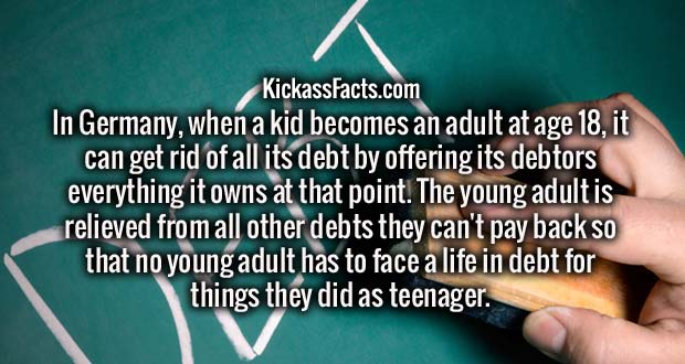 In Germany, when a kid becomes an adult at age 18, it can get rid of all its debt by offering its debtors everything it owns at that point. The young adult is relieved from all other debts they can't pay back so that no young adult has to face a life in debt for things they did as teenager.