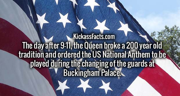 The day after 9-11, the Queen broke a 200 year old tradition and ordered the US National Anthem to be played during the changing of the guards at Buckingham Palace.