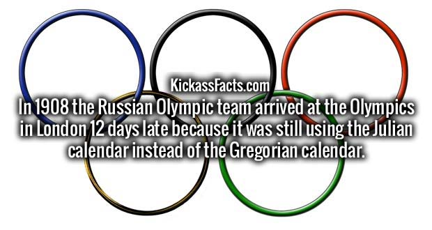 In 1908 the Russian Olympic team arrived at the Olympics in London 12 days late because it was still using the Julian calendar instead of the Gregorian calendar.